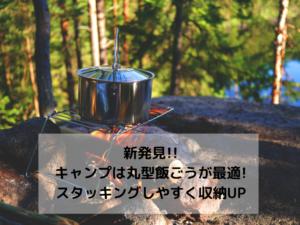 新発見!!キャンプには丸型飯ごうが使い勝手とスタッキング力で最適