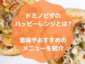 ドミノピザのハッピーレンジとは?意味やおすすめのメニューを紹介