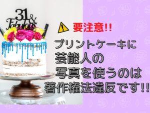 要注意!!プリントケーキに芸能人の写真を使うのは著作権法違反です!
