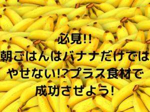 必見!!朝ごはんはバナナだけではやせない!?プラス食材で成功させよう!